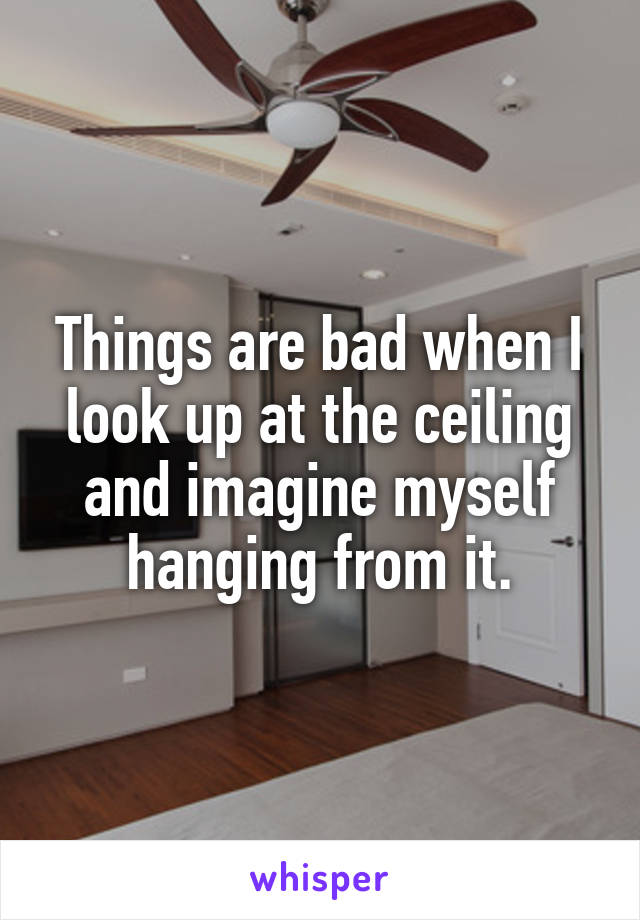 Things are bad when I look up at the ceiling and imagine myself hanging from it.