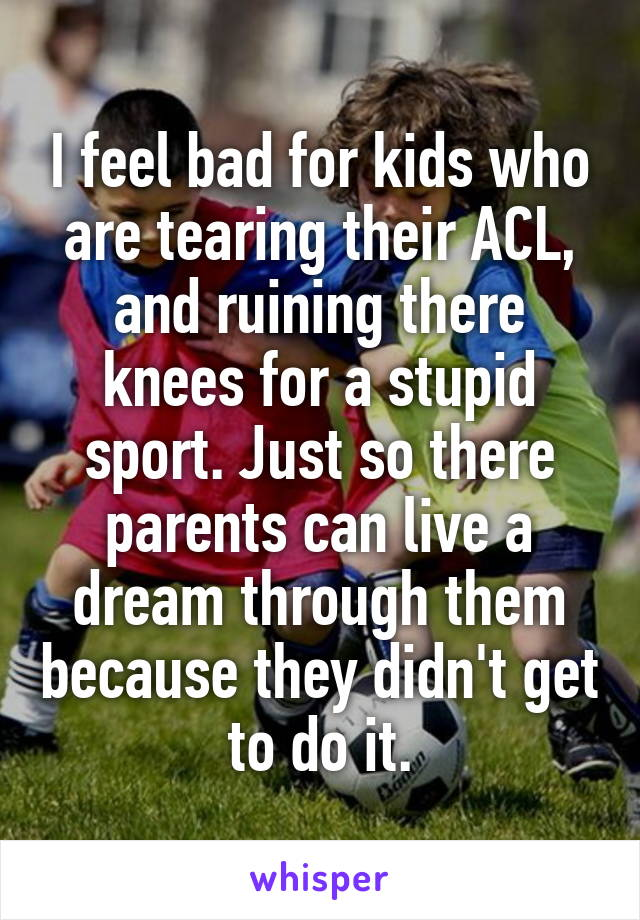 I feel bad for kids who are tearing their ACL, and ruining there knees for a stupid sport. Just so there parents can live a dream through them because they didn't get to do it.
