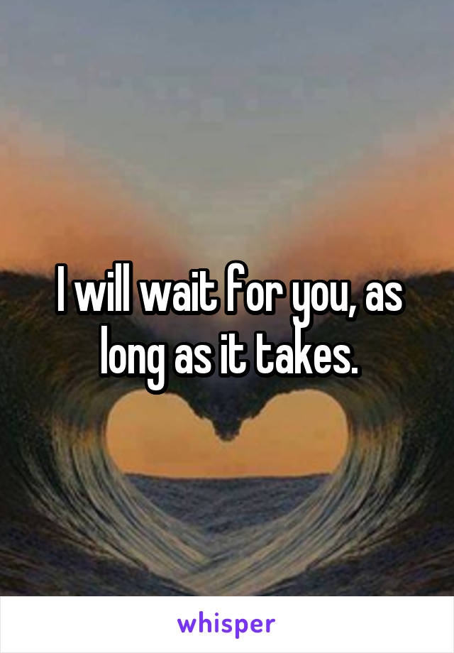 I will wait for you, as long as it takes.