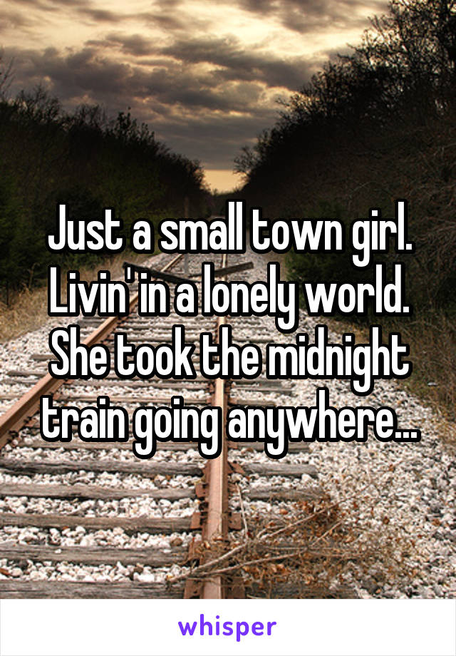 Just a small town girl. Livin' in a lonely world. She took the midnight train going anywhere...