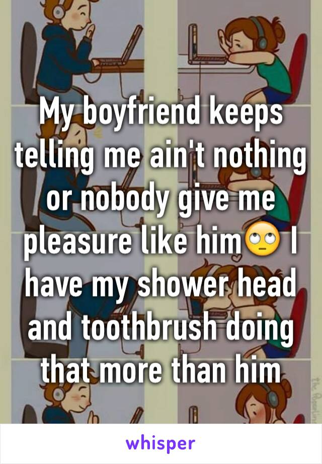 My boyfriend keeps telling me ain't nothing or nobody give me pleasure like him🙄 I have my shower head and toothbrush doing that more than him