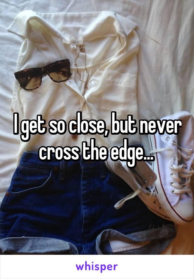 I get so close, but never cross the edge...