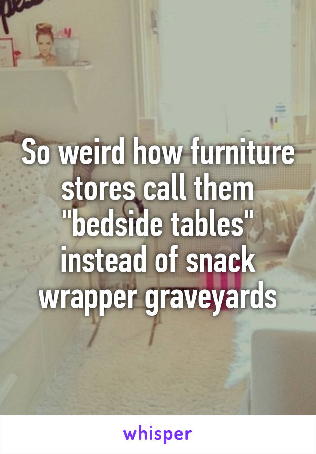 "So weird how furniture stores call them ""bedside tables"" instead of snack wrapper graveyards"