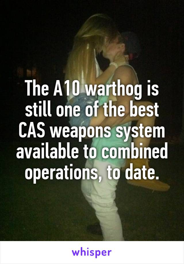 The A10 warthog is still one of the best CAS weapons system available to combined operations, to date.