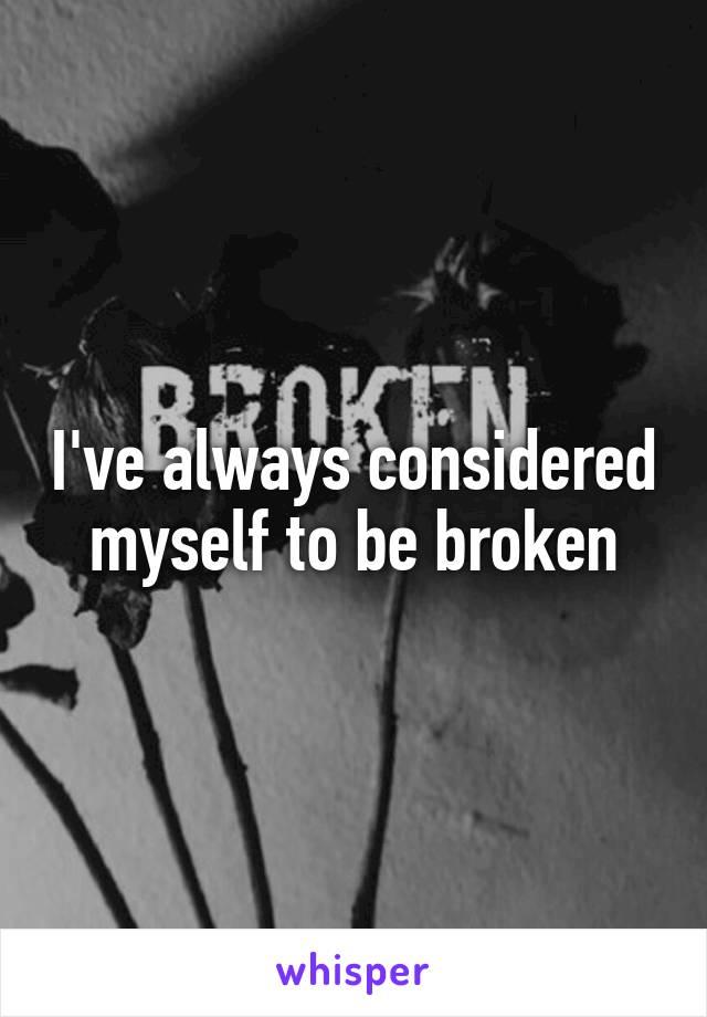 I've always considered myself to be broken