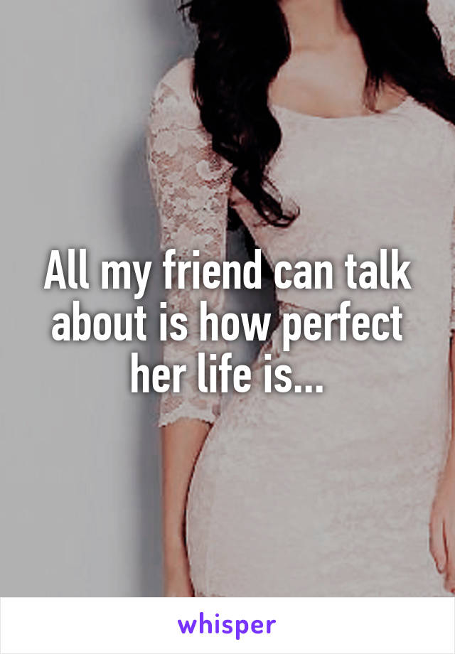 All my friend can talk about is how perfect her life is...