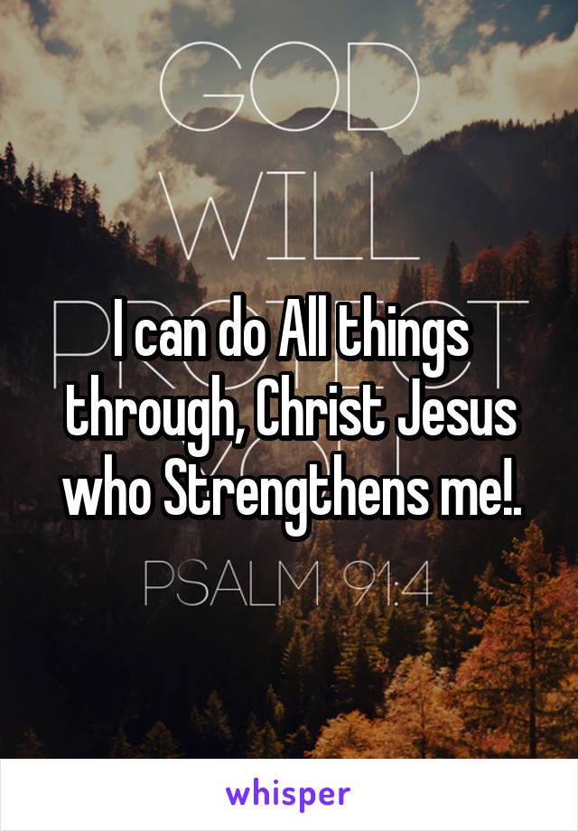 I can do All things through, Christ Jesus who Strengthens me!.