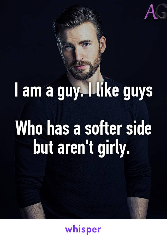 I am a guy. I like guys  Who has a softer side but aren't girly.