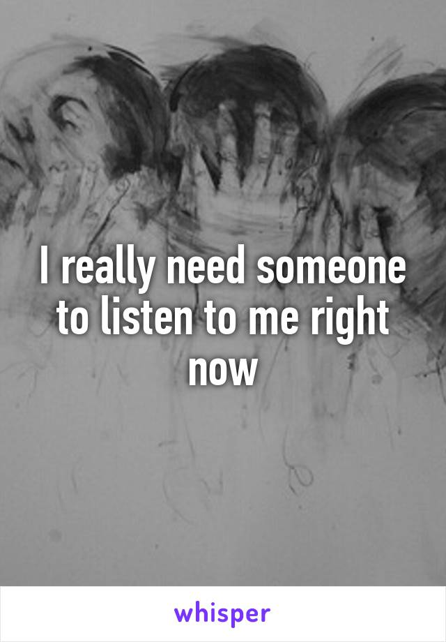 I really need someone to listen to me right now
