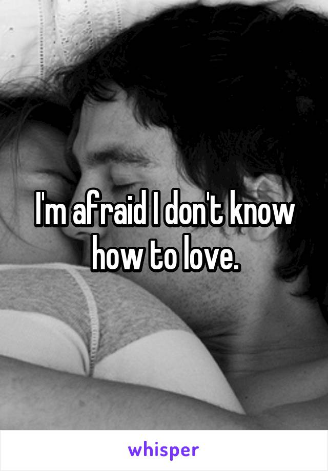 I'm afraid I don't know how to love.