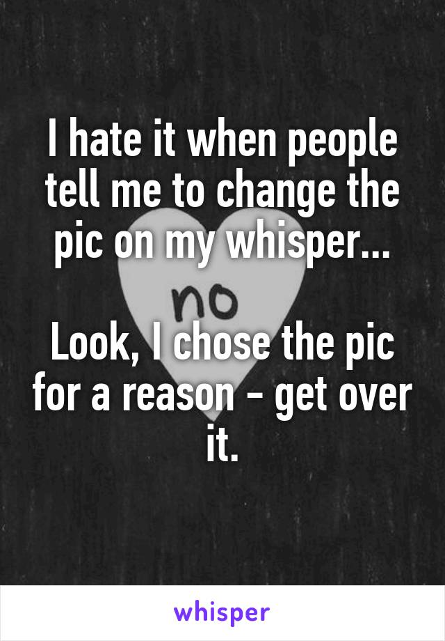 I hate it when people tell me to change the pic on my whisper...  Look, I chose the pic for a reason - get over it.