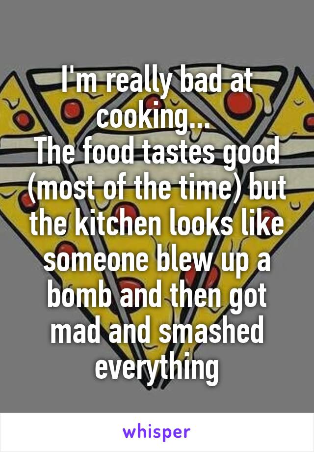 I'm really bad at cooking...  The food tastes good (most of the time) but the kitchen looks like someone blew up a bomb and then got mad and smashed everything