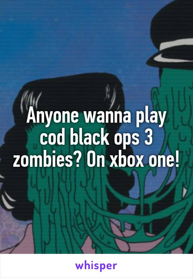 Anyone wanna play cod black ops 3 zombies? On xbox one!