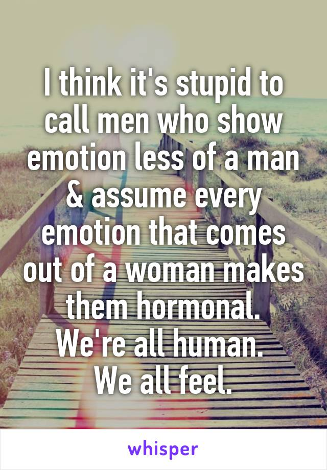 I think it's stupid to call men who show emotion less of a man & assume every emotion that comes out of a woman makes them hormonal. We're all human.  We all feel.