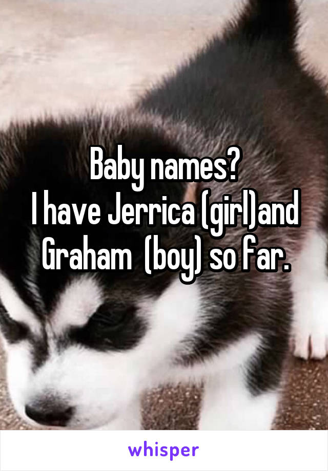 Baby names? I have Jerrica (girl)and Graham  (boy) so far.