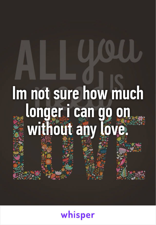 Im not sure how much longer i can go on without any love.