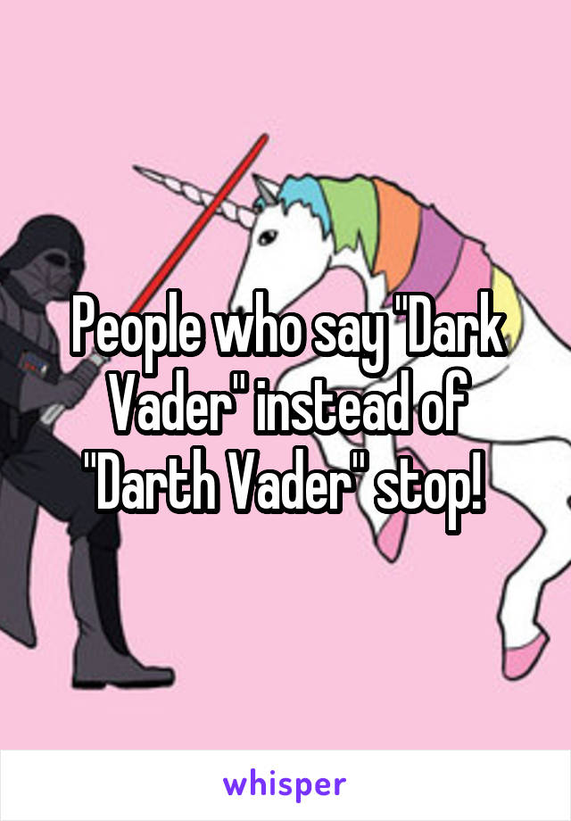 "People who say ""Dark Vader"" instead of ""Darth Vader"" stop!"
