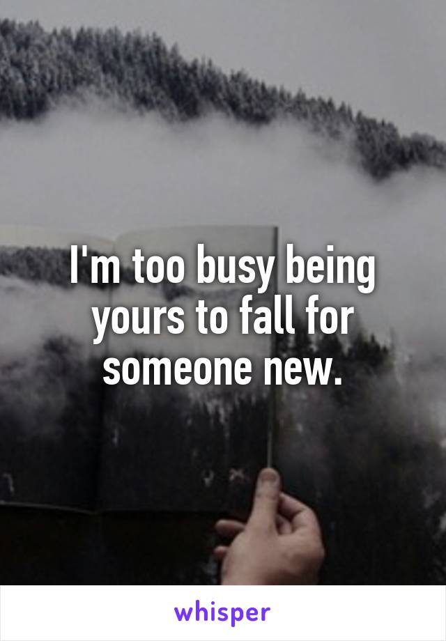 I'm too busy being yours to fall for someone new.