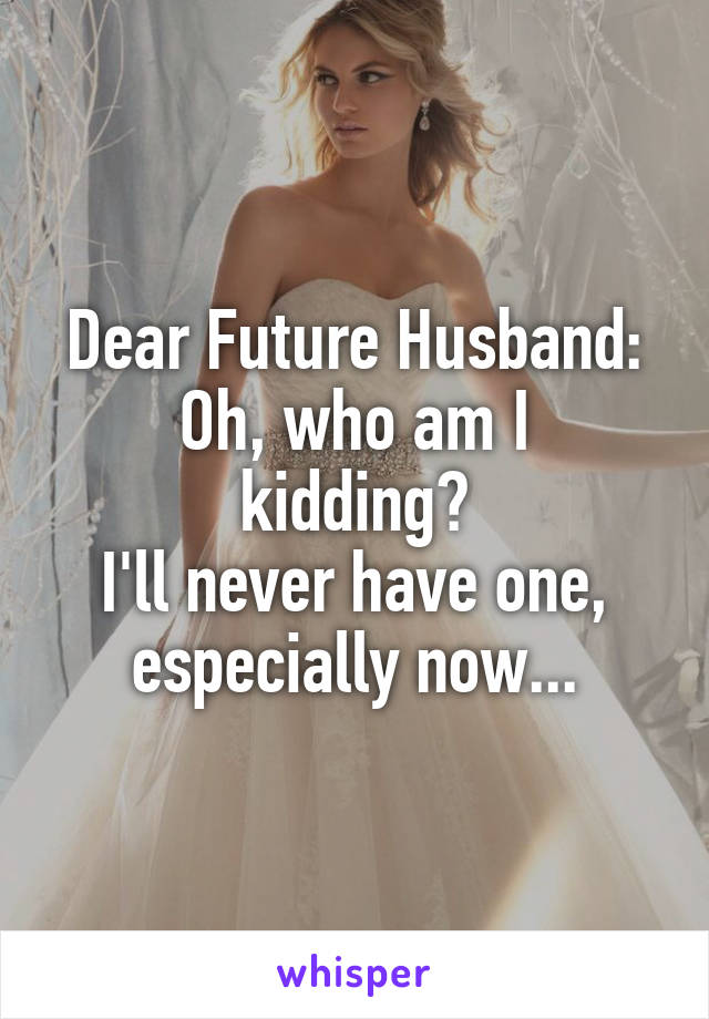 Dear Future Husband: Oh, who am I kidding? I'll never have one, especially now...