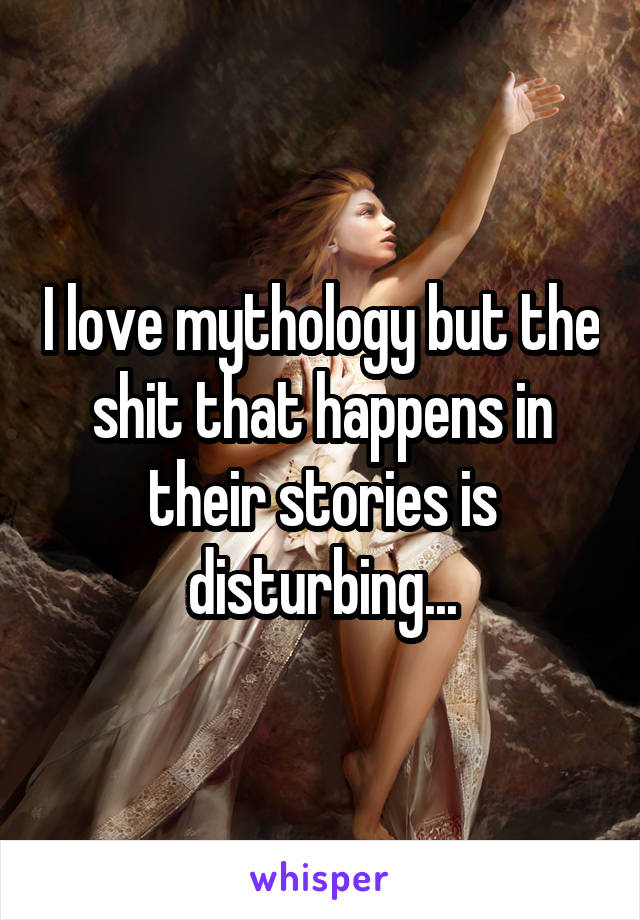 I love mythology but the shit that happens in their stories is disturbing...