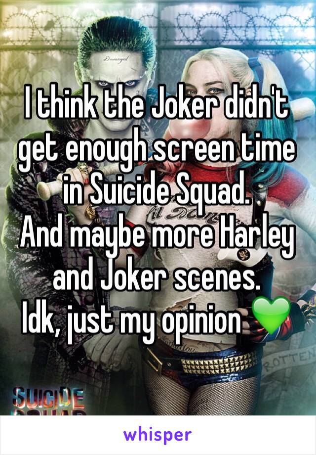 I think the Joker didn't get enough screen time in Suicide Squad.  And maybe more Harley and Joker scenes. Idk, just my opinion 💚