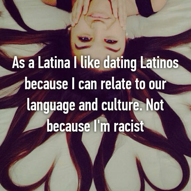 As a Latina I like dating Latinos because I can relate to our language and culture. Not because I'm racist