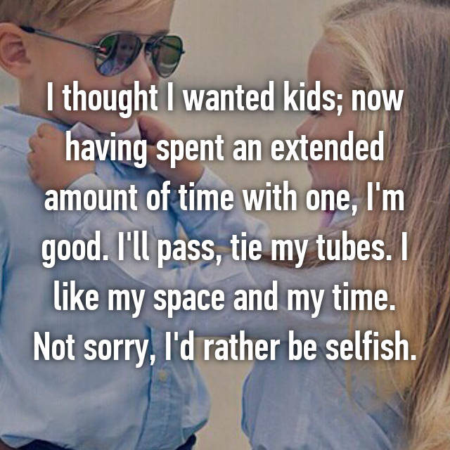 I thought I wanted kids; now having spent an extended amount of time with one, I'm good. I'll pass, tie my tubes. I like my space and my time. Not sorry, I'd rather be selfish.