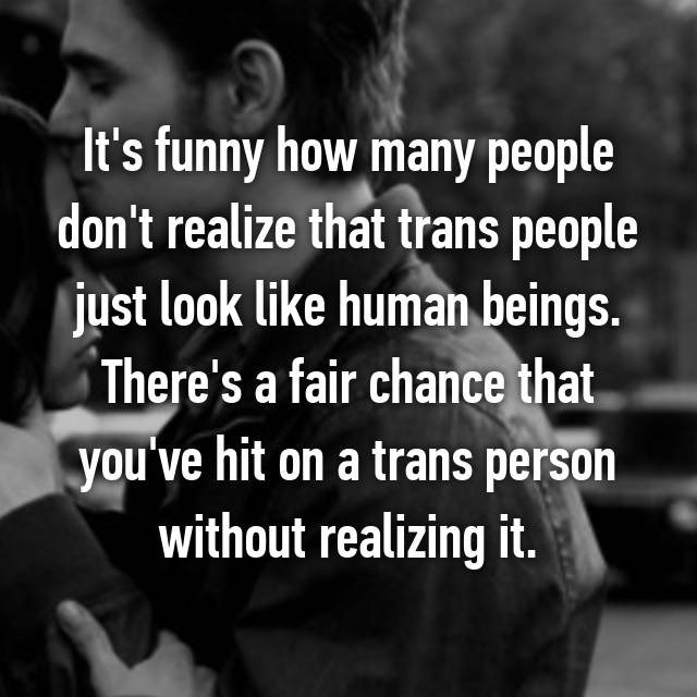 It's funny how many people don't realize that trans people just look like human beings. There's a fair chance that you've hit on a trans person without realizing it.