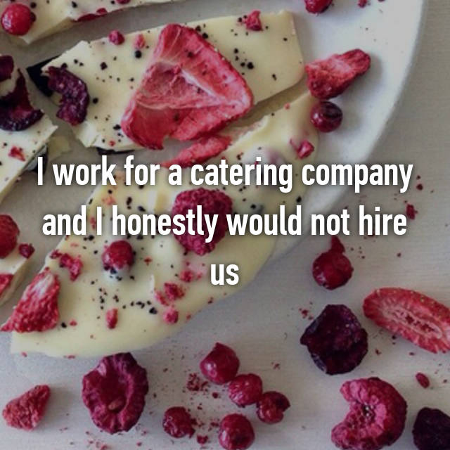 I work for a catering company and I honestly would not hire us