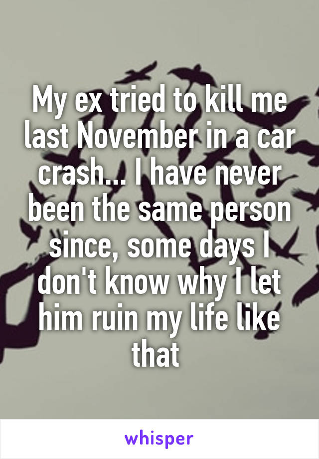 My ex tried to kill me last November in a car crash... I have never been the same person since, some days I don't know why I let him ruin my life like that