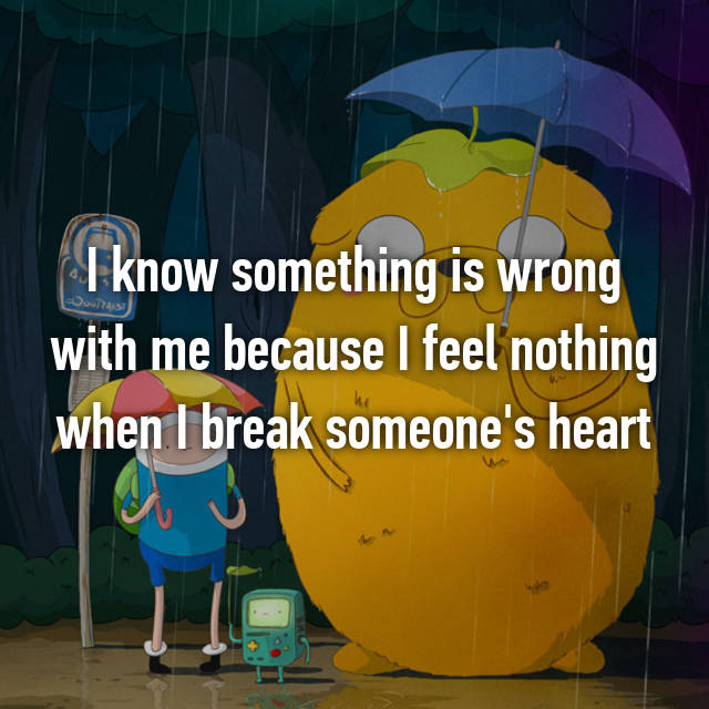I know something is wrong with me because I feel nothing when I break someone's heart