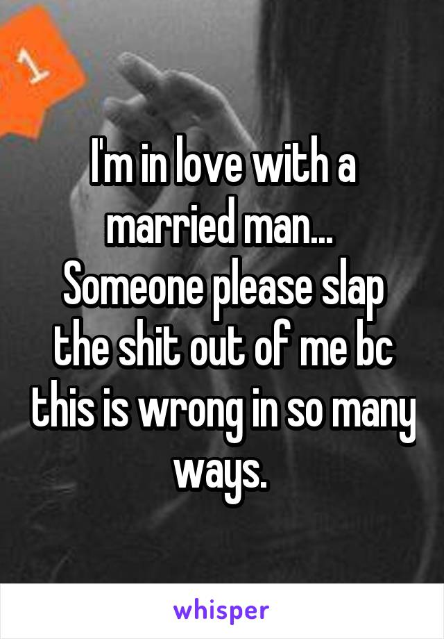 I'm in love with a married man...  Someone please slap the shit out of me bc this is wrong in so many ways.