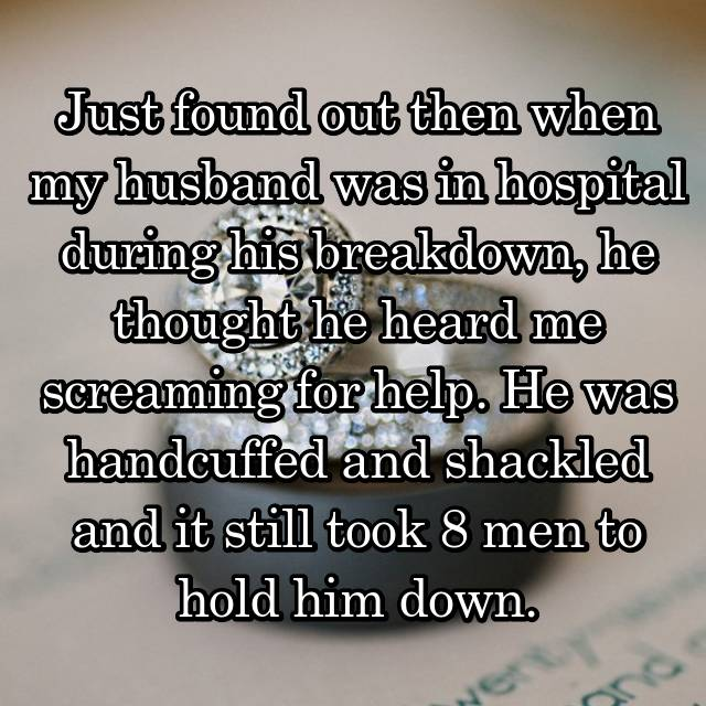 Just found out then when my husband was in hospital during his breakdown, he thought he heard me screaming for help. He was handcuffed and shackled and it still took 8 men to hold him down.
