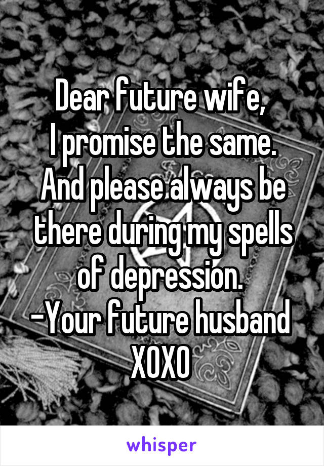 Dear future wife, I promise the same  And please always be