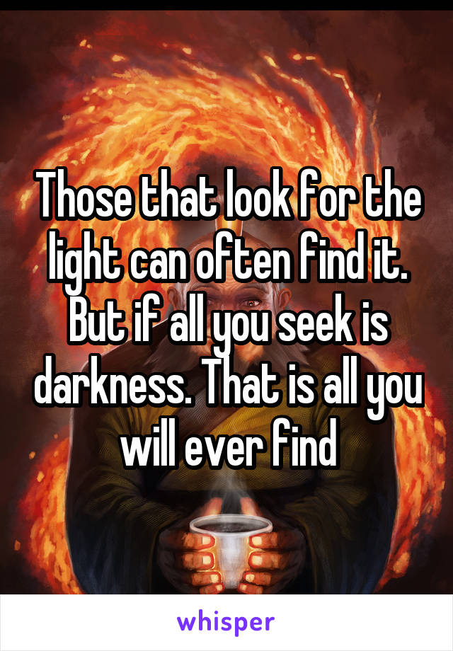 Those That Look For The Light Can Often Find It But If All You Seek Is