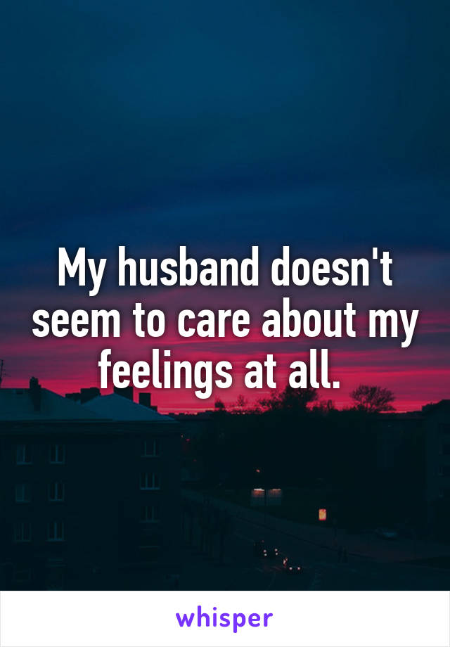Why does my husband not care about my feelings