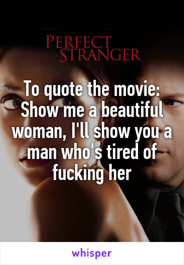 To quote the movie: Show me a beautiful woman, I\'ll show you ...