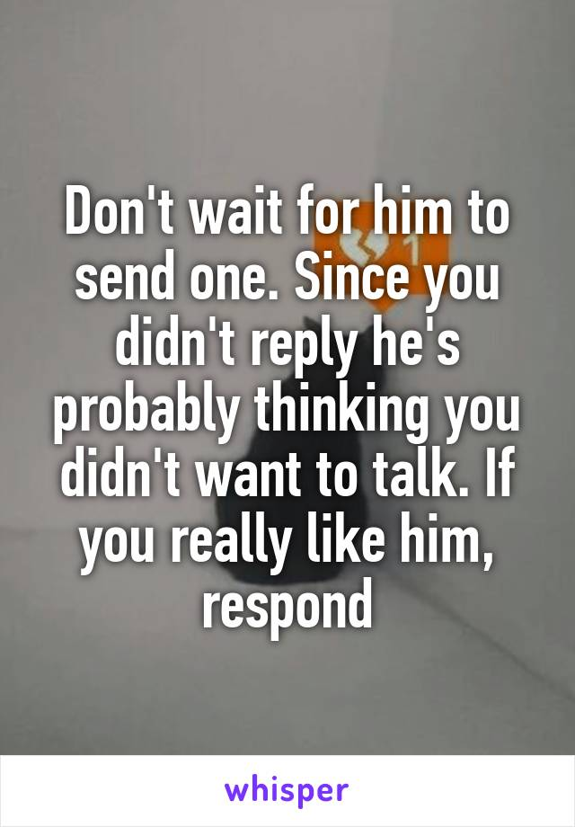 Don't wait for him to send one  Since you didn't reply he's probably