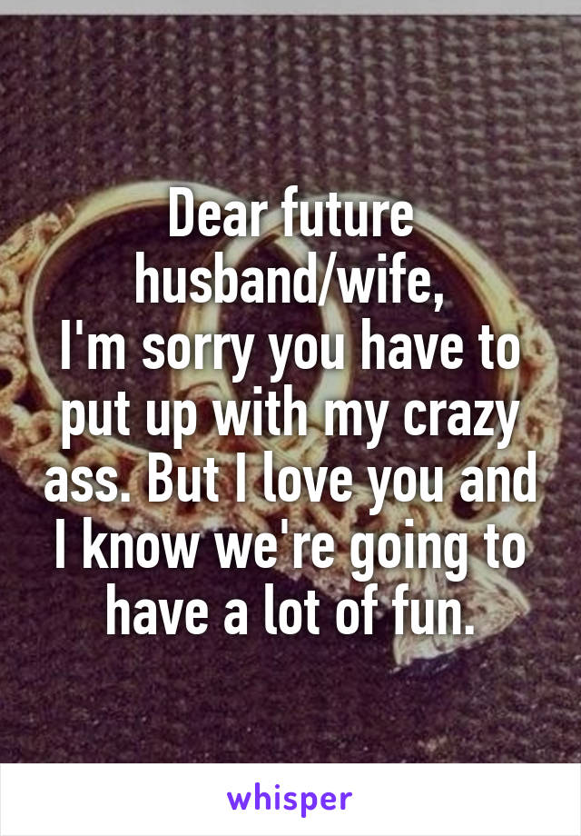 Dear future husband/wife, I'm sorry you have to put up with