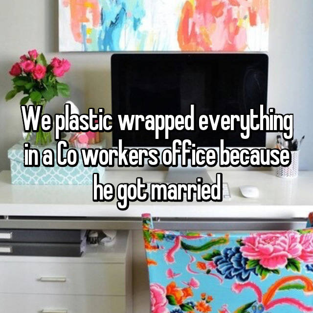 We plastic wrapped everything in a Co workers office because he got married