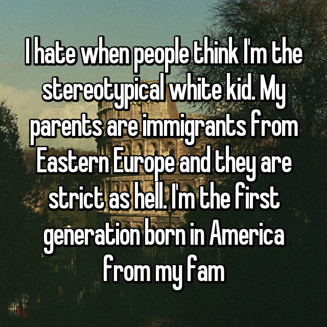 I hate when people think I'm the stereotypical white kid. My parents are immigrants from Eastern Europe and they are strict as hell. I'm the first generation born in America from my fam