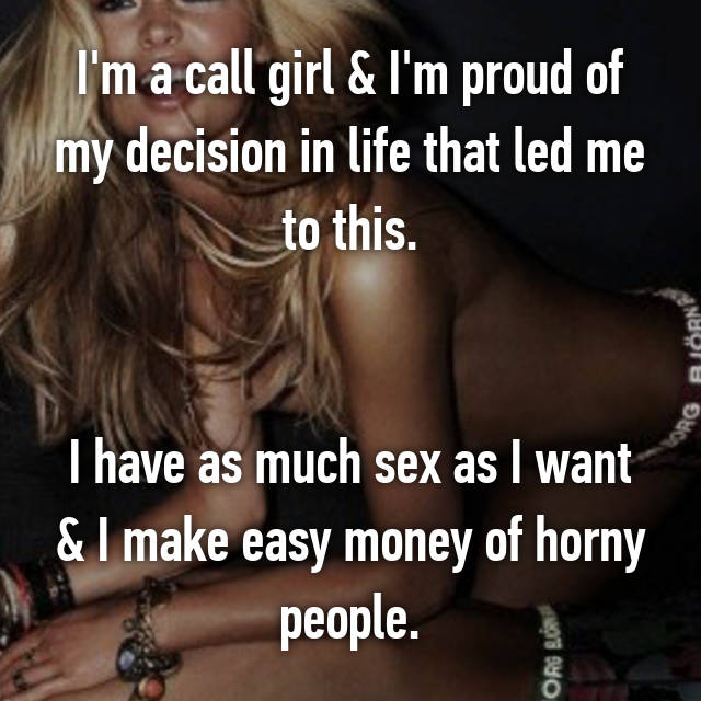 I'm a call girl & I'm proud of my decision in life that led me to this.   I have as much sex as I want & I make easy money of horny people.
