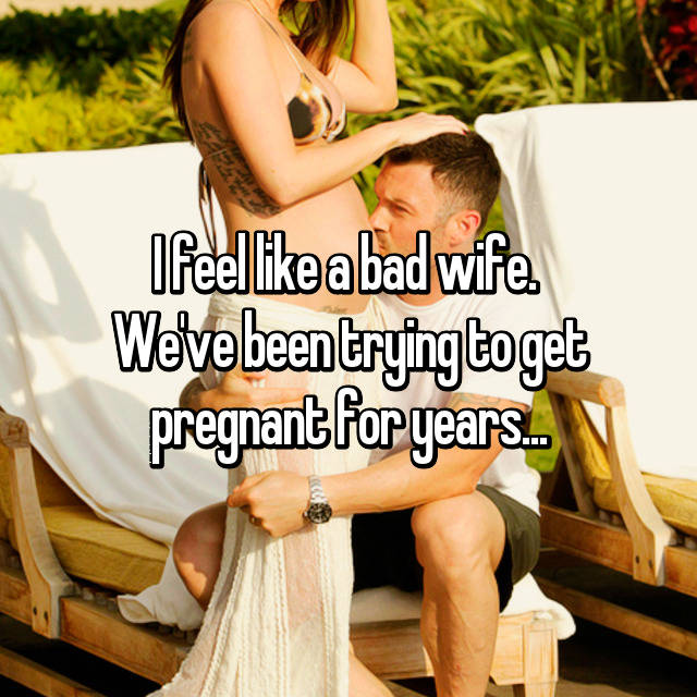 I feel like a bad wife.  We've been trying to get pregnant for years...