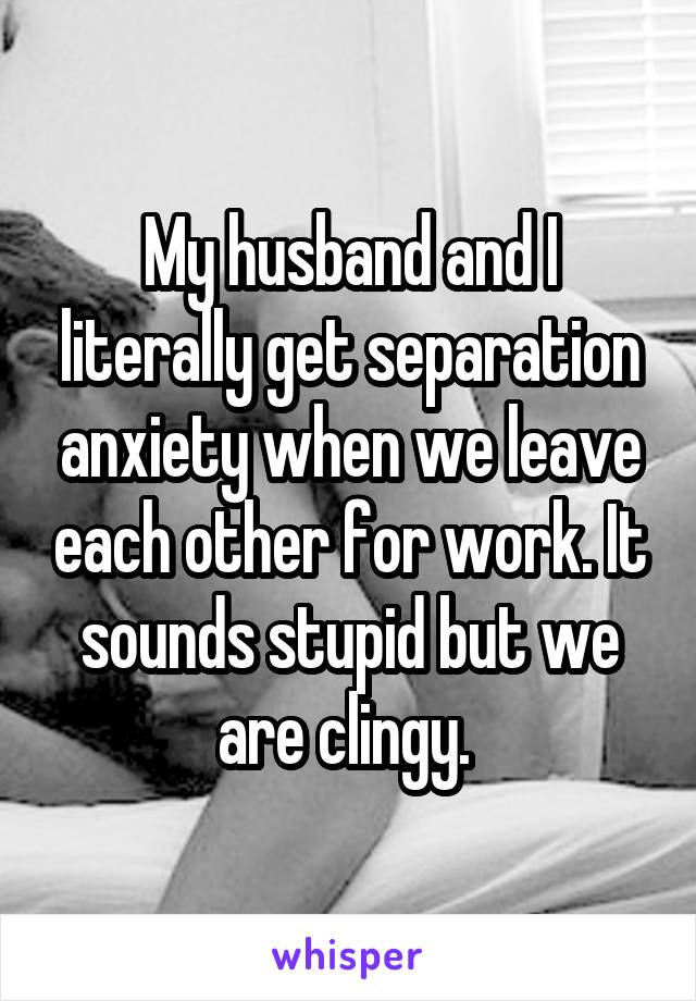 My husband and I literally get separation anxiety when we leave each other for work. It sounds stupid but we are clingy.