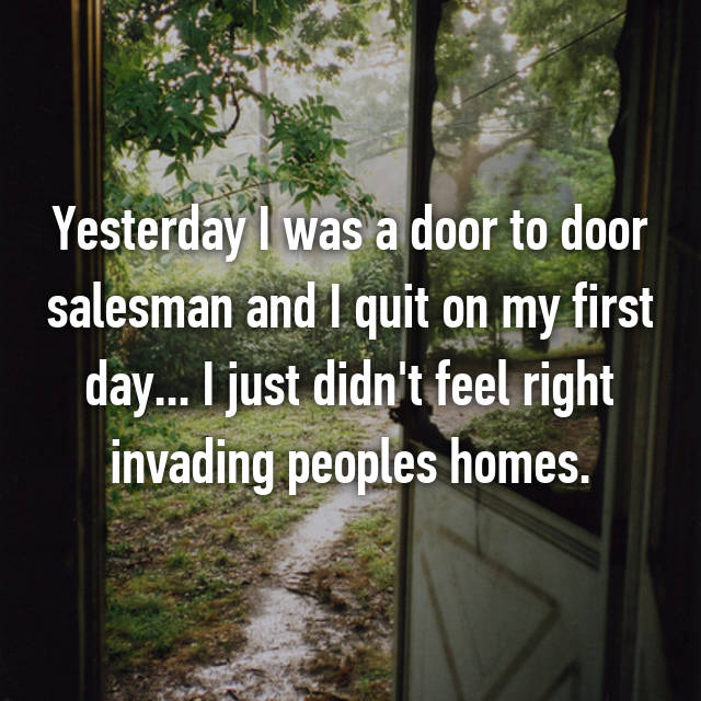 Yesterday I was a door to door salesman and I quit on my first day... I just didn't feel right invading peoples homes.