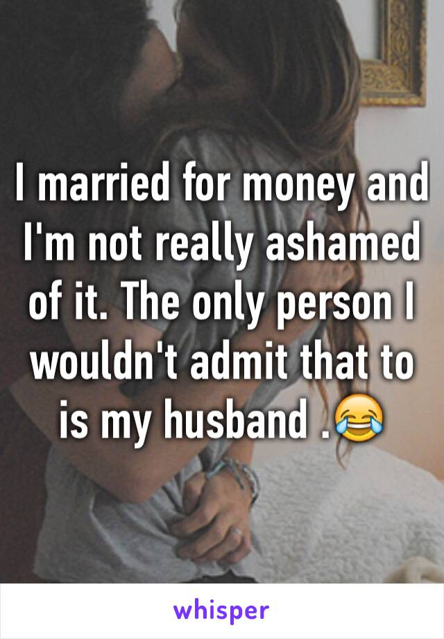 I married for money and I'm not really ashamed of it. The only person I wouldn't admit that to is my husband .😂