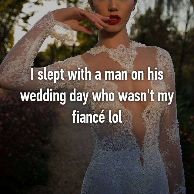 I slept with a man on his wedding day who wasn't my fiancé lol