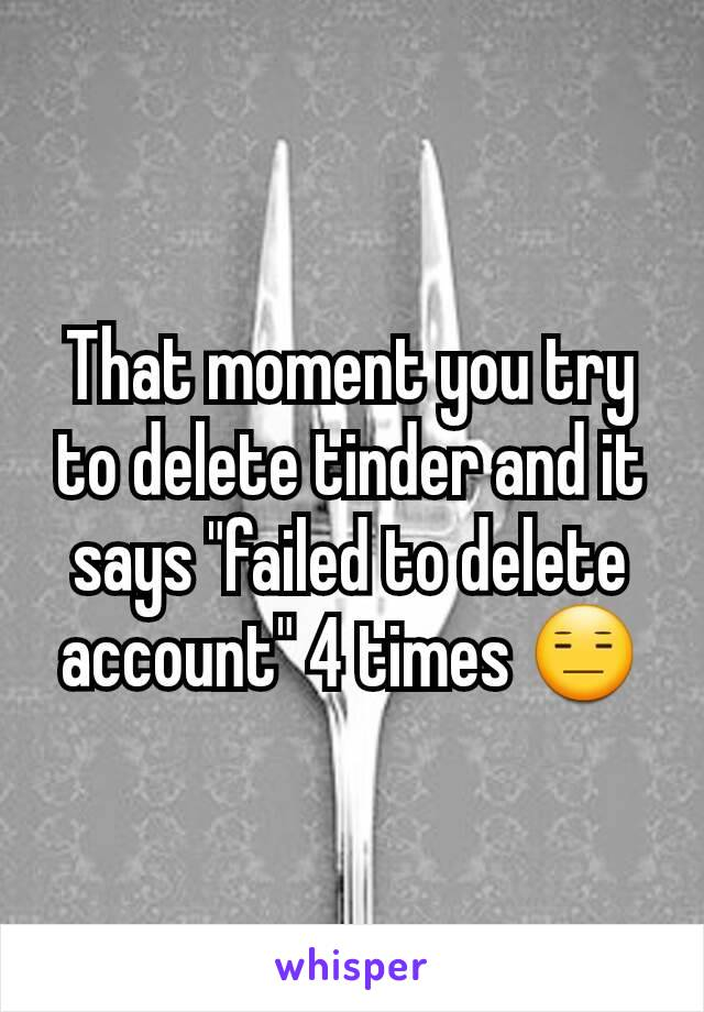 That moment you try to delete tinder and it says