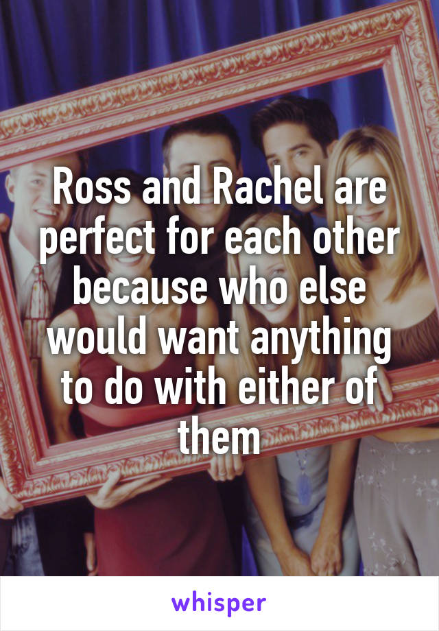 Ross and Rachel are perfect for each other because who else would want anything to do with either of them