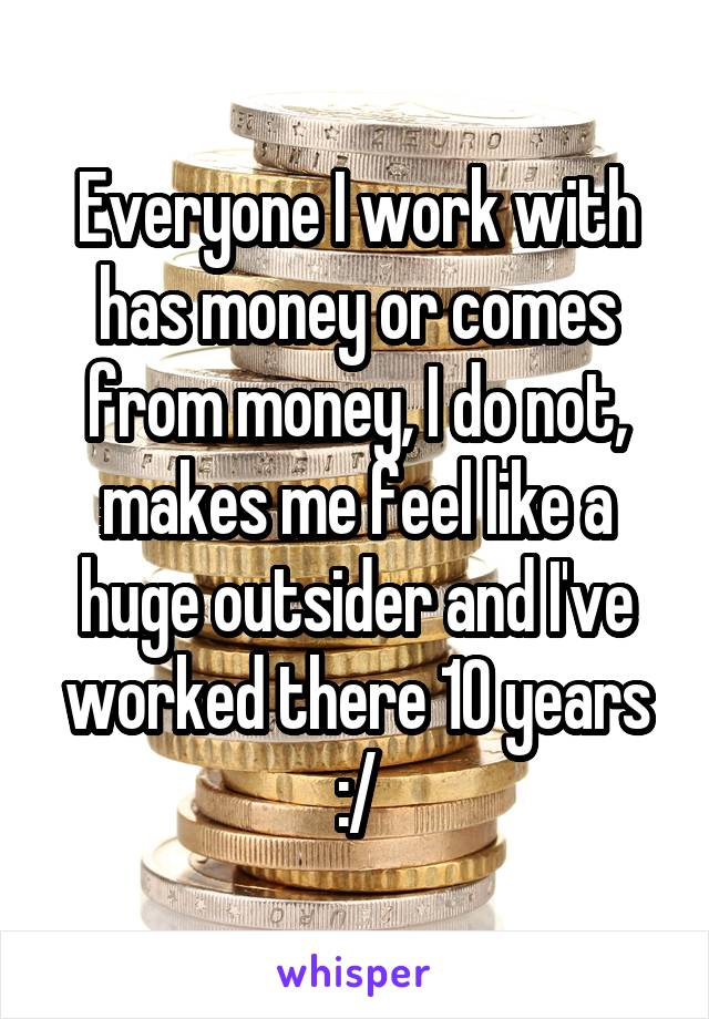 Everyone I work with has money or comes from money, I do not, makes me feel like a huge outsider and I've worked there 10 years :/